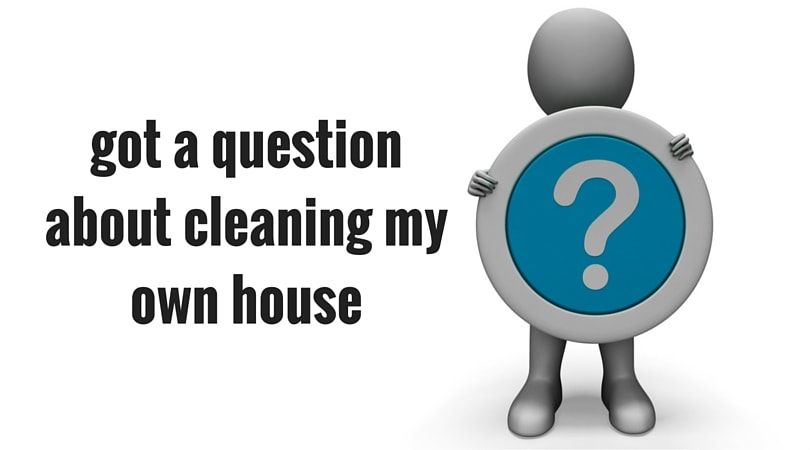 got a question about cleaning my own house - Ask a House Cleaner-min
